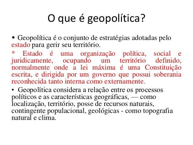 O que é geopolítica? • Geopolítica é o conjunto de estratégias adotadas pelo estado para gerir seu território. * Estado é ...