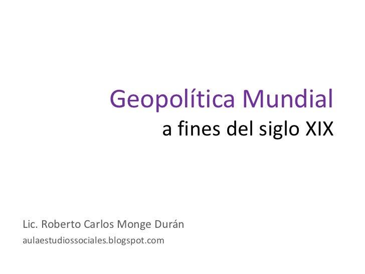 Geopolítica Mundial                                a fines del siglo XIXLic. Roberto Carlos Monge Duránaulaestudiossociale...