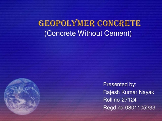 GEOPOLYMER CONCRETE (Concrete Without Cement) Presented by: Rajesh Kumar Nayak Roll no-27124 Regd.no-0801105233