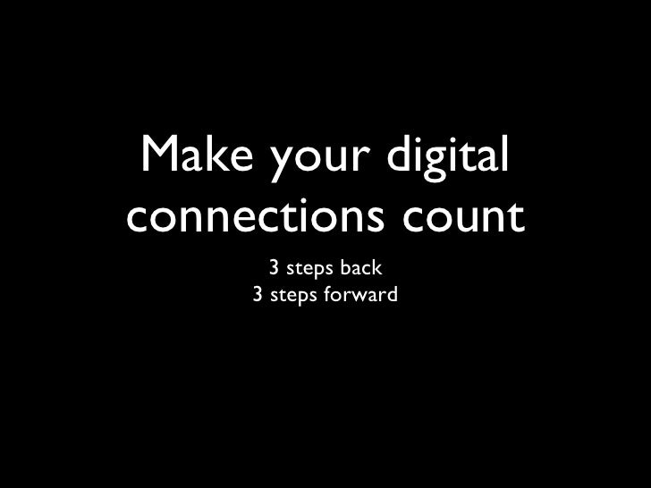 Make your digital connections count <ul><li>3 steps back 3 steps forward </li></ul>