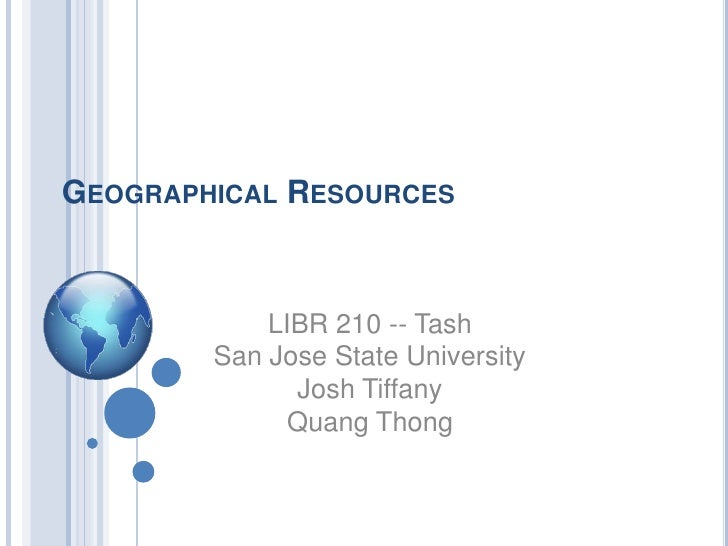 Geographical Resources<br />LIBR 210 -- Tash<br />San Jose State University<br />Josh Tiffany<br />Quang Thong<br />