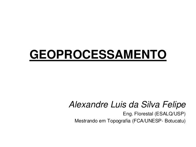 GEOPROCESSAMENTO  Alexandre Luis da Silva Felipe  Eng. Florestal (ESALQ/USP)  Mestrando em Topografia (FCA/UNESP- Botucatu...