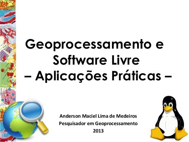 Geoprocessamento e    Software Livre– Aplicações Práticas –     Anderson Maciel Lima de Medeiros     Pesquisador em Geopro...