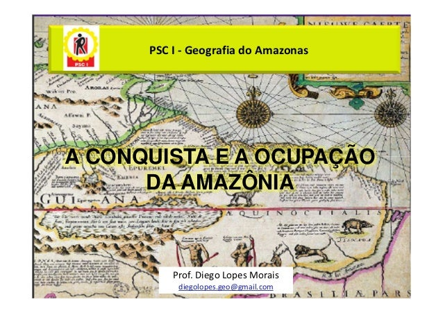 PSC I - Geografia do AmazonasA CONQUISTA E A OCUPAÇÃO      DA AMAZÔNIA          Prof. Diego Lopes Morais           diegolo...