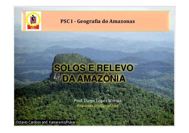 PSC I - Geografia do AmazonasSOLOS E RELEVO DA AMAZÔNIA      Prof. Diego Lopes Morais       diegolopes.geo@gmail.com