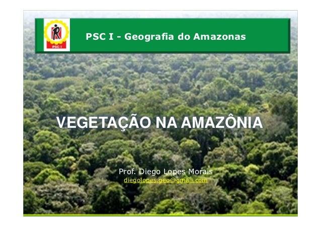 PSC I - Geografia do AmazonasVEGETAÇÃO NA AMAZÔNIA        Prof. Diego Lopes Morais         diegolopes.geo@gmail.com