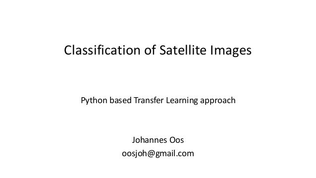Classification	of	Satellite	Images Python	based	Transfer	Learning	approach Johannes	Oos oosjoh@gmail.com