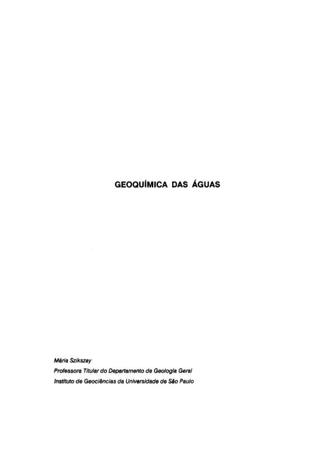 GEOQUÍMICA DAS ÁGUAS  Maria Szikszay  Professora Titular do Departamento de Geologia Geral  Instituto de Geociências da Un...