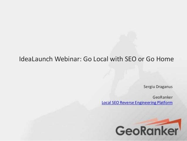 IdeaLaunch Webinar: Go Local with SEO or Go HomeSergiu DraganusGeoRankerLocal SEO Reverse Engineering Platform