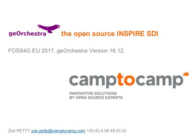 the open source INSPIRE SDI FOSS4G EU 2017, geOrchestra Version 16.12 Zoé PETTY zoe.petty@camptocamp.com +33 (0) 4 58 48 2...