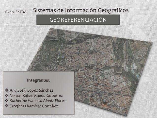 Expo. EXTRA      Sistemas de Información Geográficos                         GEOREFERENCIACIÓN              Integrantes: ...