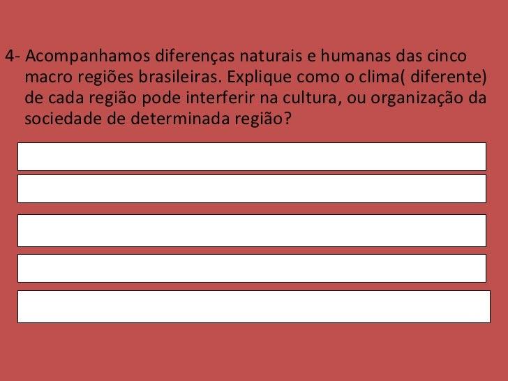 <ul><li>4-  Acompanhamos diferenças naturais e humanas das cinco macro regiões brasileiras. Explique como o clima( diferen...