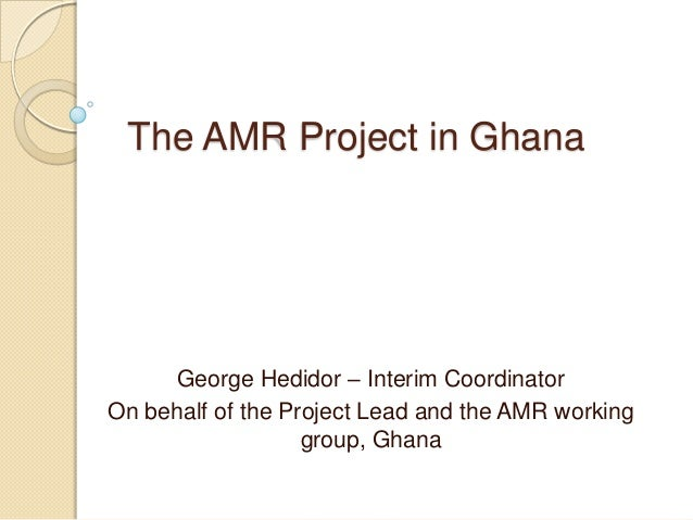The AMR Project in Ghana      George Hedidor – Interim CoordinatorOn behalf of the Project Lead and the AMR working       ...