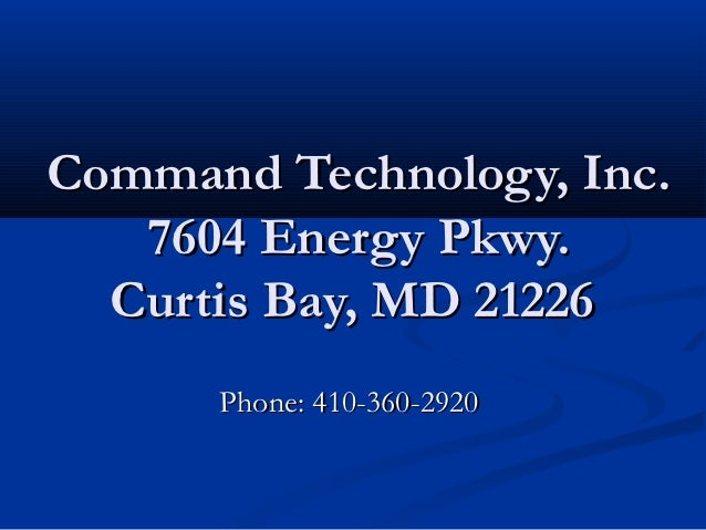 Command Technology, Inc.   7604 Energy Pkwy.  Curtis Bay, MD 21226      Phone: 410-360-2920