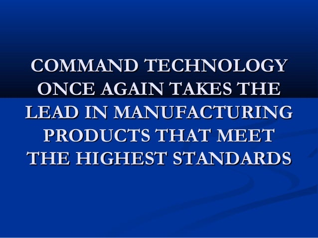 COMMAND TECHNOLOGY ONCE AGAIN TAKES THELEAD IN MANUFACTURING PRODUCTS THAT MEETTHE HIGHEST STANDARDS