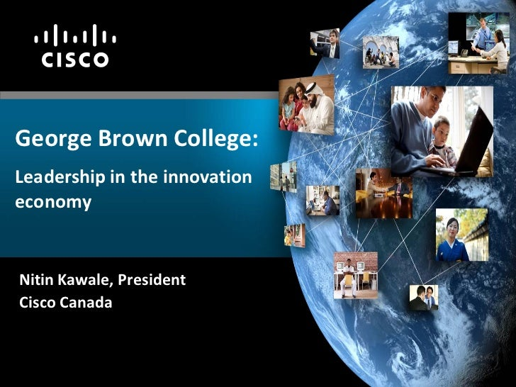 George Brown College:Leadership in the innovationeconomyNitin Kawale, PresidentCisco Canada