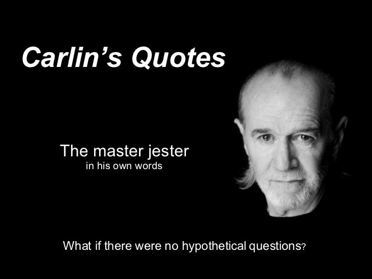 Carlin's Quotes The master jester in his own words What if there were no hypothetical   questions ?