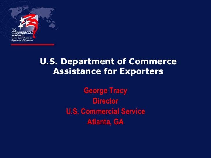 U.S. Department of Commerce Assistance for Exporters <ul><li>George Tracy </li></ul><ul><li>Director </li></ul><ul><li>U.S...