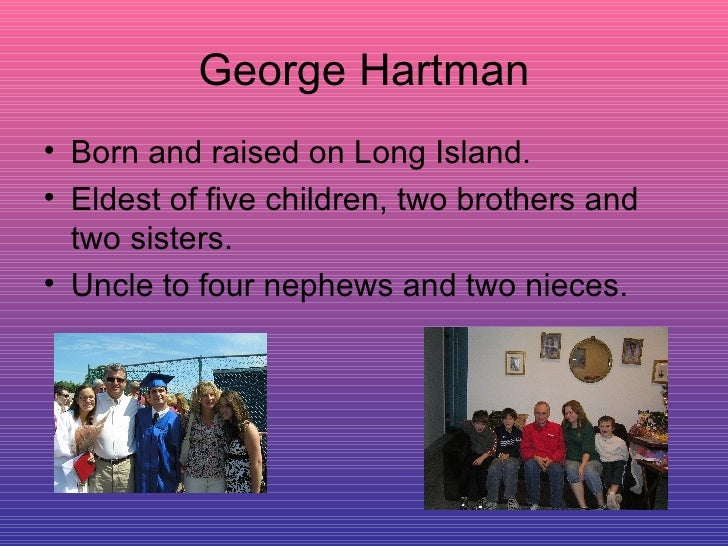 George Hartman <ul><li>Born and raised on Long Island. </li></ul><ul><li>Eldest of five children, two brothers and two sis...