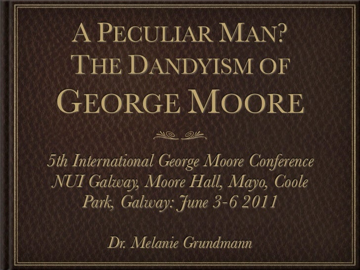 A PECULIAR MAN?  THE DANDYISM OF GEORGE MOORE5th International George Moore Conference NUI Galway, Moore Hall, Mayo, Coole...