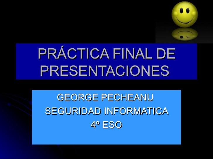 PRÁCTICA FINAL DEPRESENTACIONES  GEORGE PECHEANUSEGURIDAD INFORMATICA       4º ESO