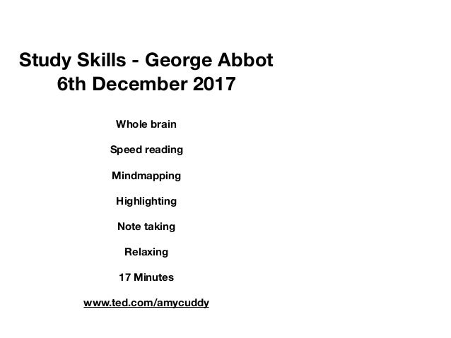 Study Skills - George Abbot 6th December 2017 Whole brain Speed reading Mindmapping Highlighting Note taking Relaxing 17 M...