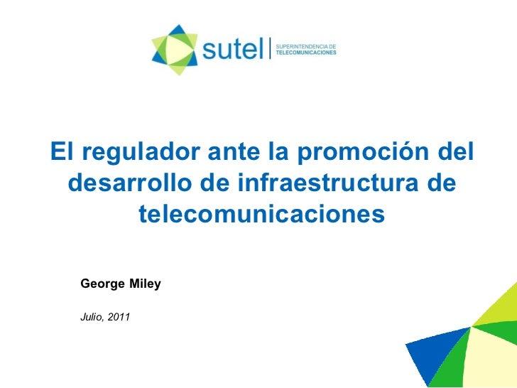 El regulador ante la promoción del desarrollo de infraestructura de telecomunicaciones Julio, 2011 George Miley
