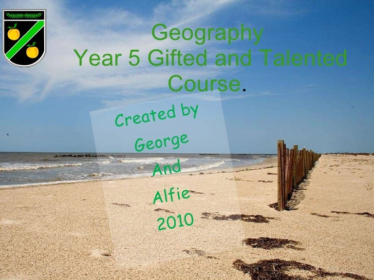 Geography  Year 5 Gifted and Talented Course .  Created by George And Alfie 2010