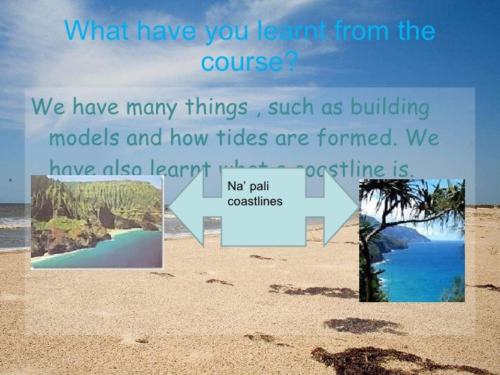 What have you learnt from the course? <ul><li>We have many things , such as building models and how tides are formed. We h...