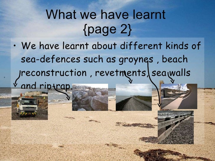 What we have learnt  {page 2} <ul><li>We have learnt about different kinds of sea-defences such as groynes , beach reconst...