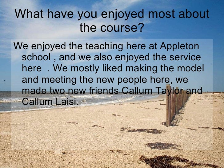 What have you enjoyed most about the course? <ul><li>We enjoyed the teaching here at Appleton school , and we also enjoyed...