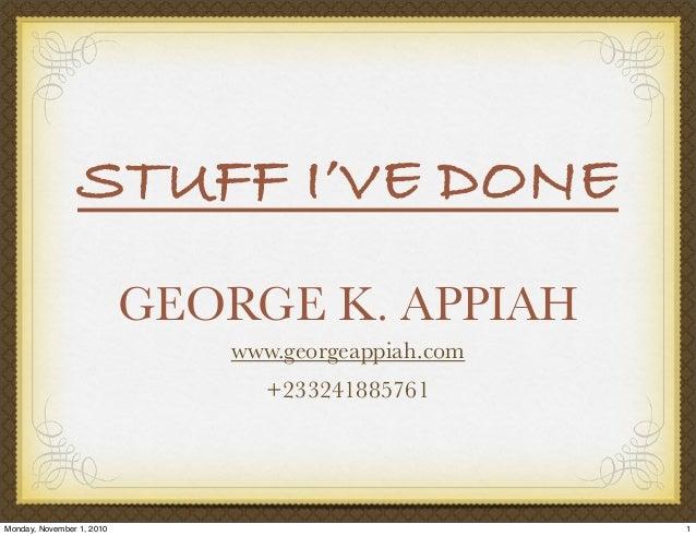 GEORGE K. APPIAH www.georgeappiah.com +233241885761 STUFF I'VE DONE 1Monday, November 1, 2010
