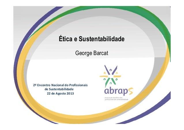 2º Encontro Nacional do Profissionais de Sustentabilidade 22 de Agosto 2013 Ética e Sustentabilidade George Barcat