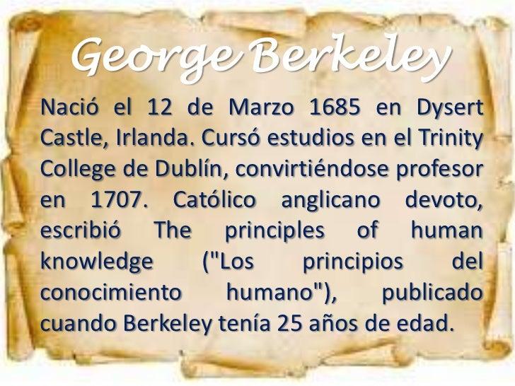 George BerkeleyNació el 12 de Marzo 1685 en DysertCastle, Irlanda. Cursó estudios en el TrinityCollege de Dublín, convirti...