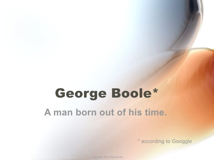 George Boole* A man born out of his time.  * according to Googgle