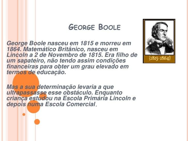 George Boole<br />George Boole nasceu em 1815 e morreu em 1864. Matemático Britânico, nasceu em Lincoln a 2 de Novembro de...