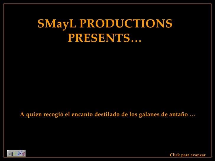 SMayL PRODUCTIONS PRESENTS… Click para avanzar A quien recogió el encanto destilado de los galanes de antaño …