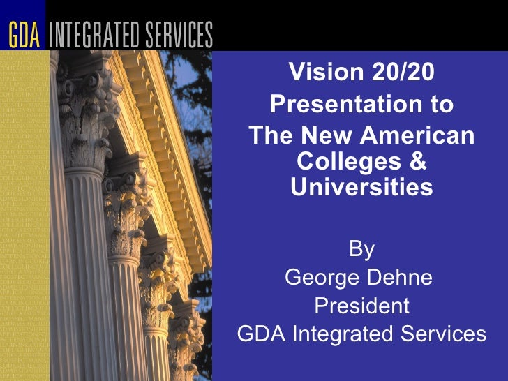 Vision 20/20 Presentation to The New American Colleges & Universities By George Dehne  President GDA Integrated Services