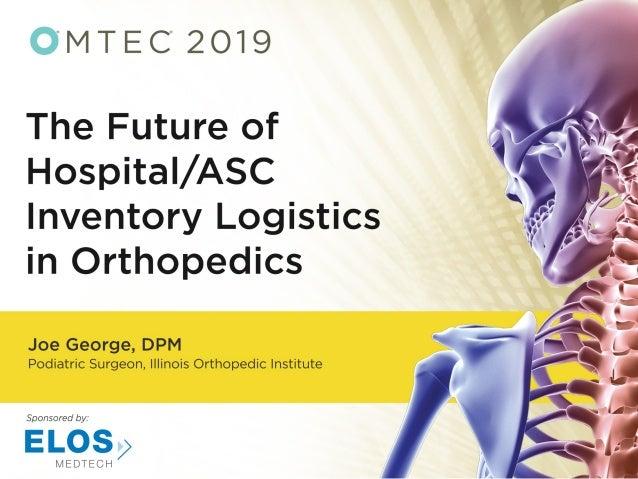 ® THE FUTURE OF HOSPITAL/ASC INVENTORY LOGISTICS Joe M. George DPM, FACFAS OMTEC 2019 Chicago, IL