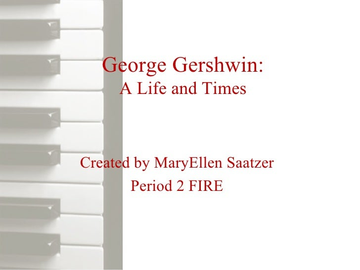 George Gershwin: A Life and Times Created by MaryEllen Saatzer Period 2 FIRE