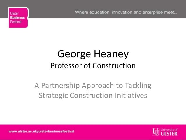George HeaneyProfessor of ConstructionA Partnership Approach to TacklingStrategic Construction Initiatives