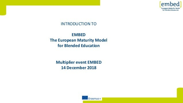 [INTRODUCTION TO EMBED The European Maturity Model for Blended Education Multiplier event EMBED 14 December 2018