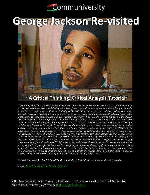 "George Jackson Re-visited             ""A Critical Thinking, Critical Analysis Tutorial""     ""The tool of analysis is for u..."