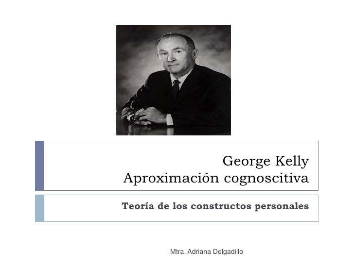 George Kelly Aproximación cognoscitiva Teoría de los constructos personales             Mtra. Adriana Delgadillo