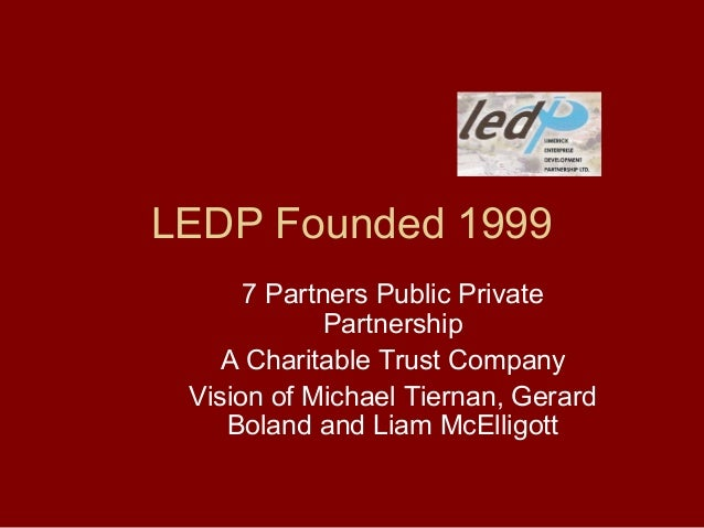 LEDP Founded 1999 7 Partners Public Private Partnership A Charitable Trust Company Vision of Michael Tiernan, Gerard Bolan...