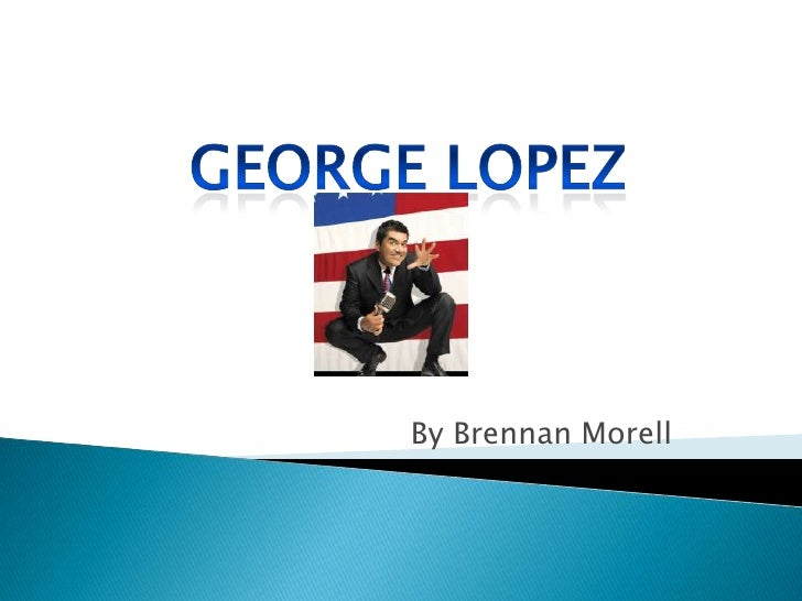 George Lopez<br />By Brennan Morell<br />