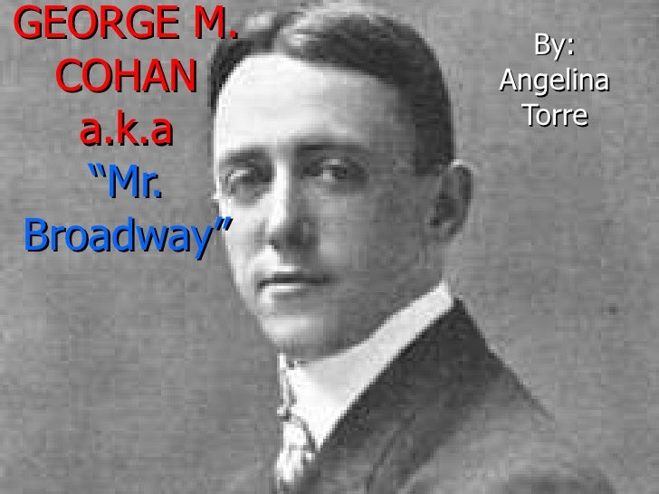 "GEORGE M. COHAN a.k.a ""Mr. Broadway"" By: Angelina Torre"