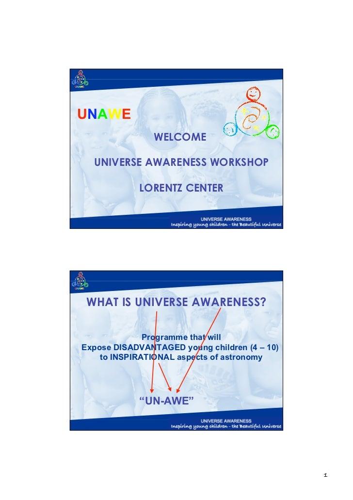UNAWE                WELCOME  UNIVERSE AWARENESS WORKSHOP            LORENTZ CENTER WHAT IS UNIVERSE AWARENESS?           ...