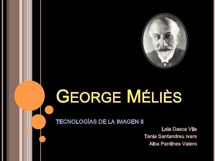 GEORGE MÉLIÈSTECNOLOGÍAS DE LA IMAGEN II                                     Laia Dasca Vila                              ...