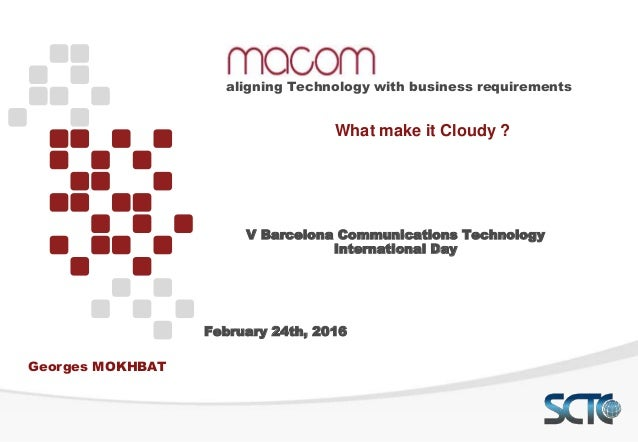 What make it Cloudy ? aligning Technology with business requirements Georges MOKHBAT V Barcelona Communications Technology...